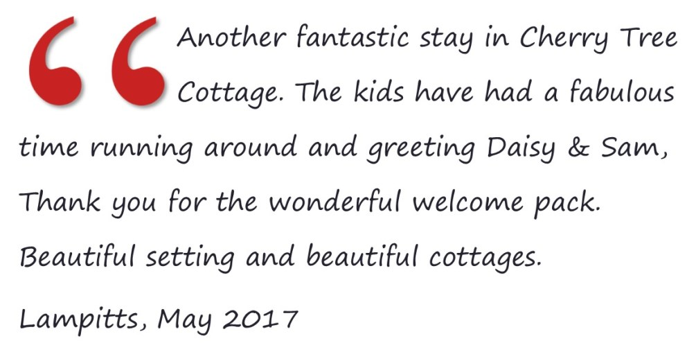 Another fantastic stay in Cherry Tree Cottage. The kids have had a fabulous time running around and greeting Daisy & Sam, Thank you for the wonderful welcome pack. Beautiful setting and beautiful cottages. Lampitts, May 2017